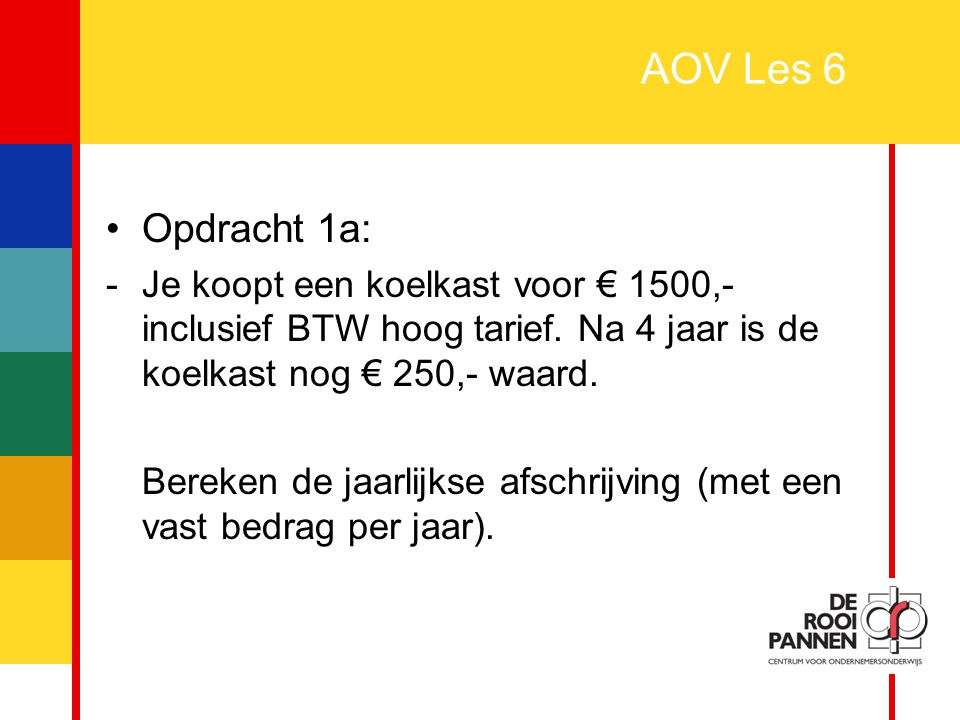 2 AOV Les 6 Opdracht 1a: -Je koopt een koelkast voor € 1500,- inclusief BTW hoog tarief. Na 4 jaar is de koelkast nog € 250,- waard. Bereken de jaarli