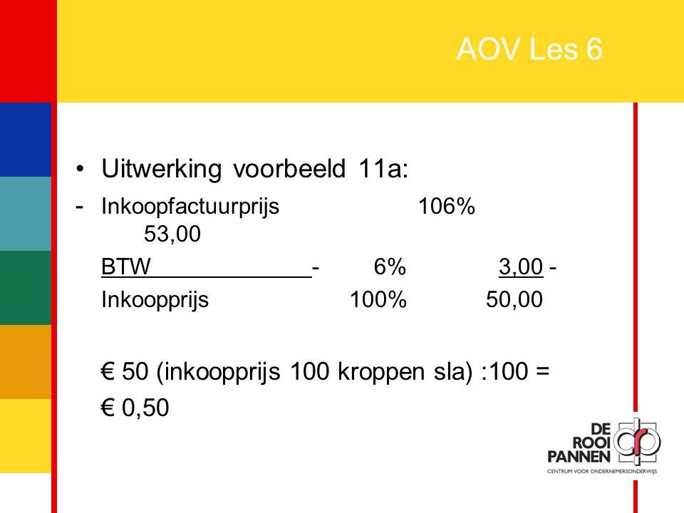 20 AOV Les 6 Uitwerking voorbeeld 11a: - Inkoopfactuurprijs106% 53,00 BTW - 6% 3,00 - Inkoopprijs100%50,00 € 50 (inkoopprijs 100 kroppen sla) :100 = €