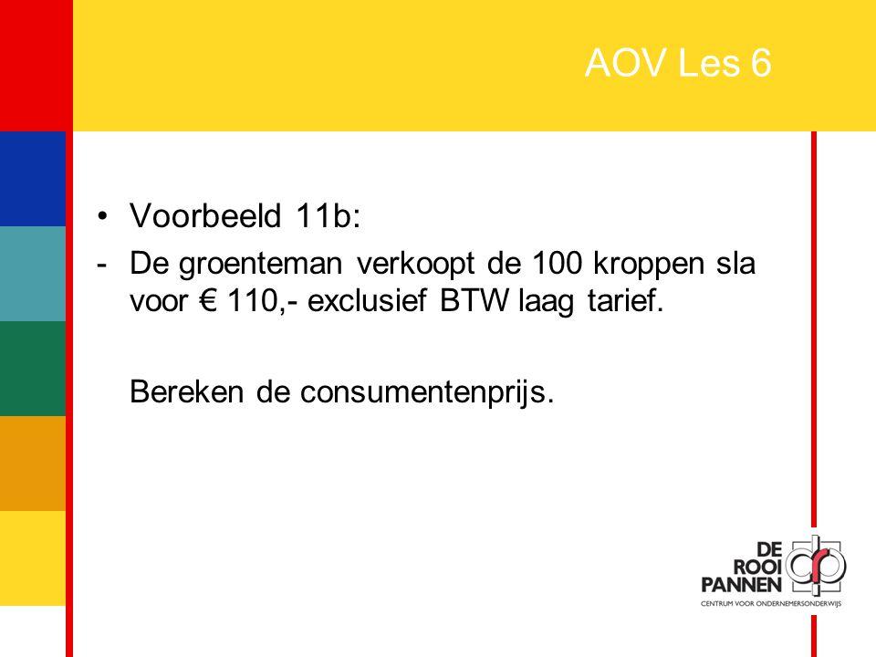 22 AOV Les 6 Voorbeeld 11b: -De groenteman verkoopt de 100 kroppen sla voor € 110,- exclusief BTW laag tarief. Bereken de consumentenprijs.