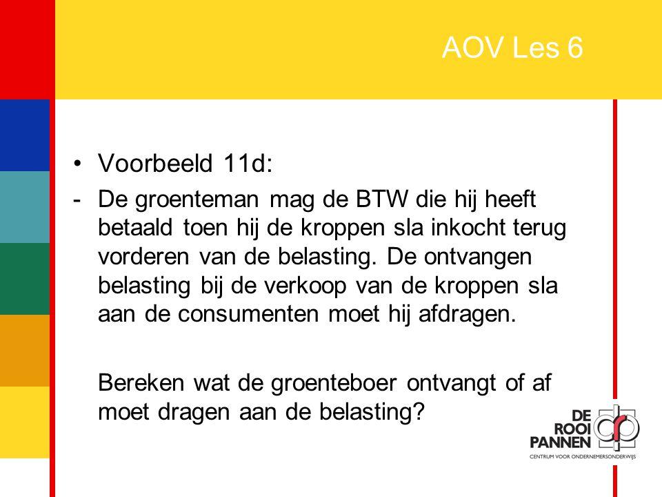 28 AOV Les 6 Voorbeeld 11d: -De groenteman mag de BTW die hij heeft betaald toen hij de kroppen sla inkocht terug vorderen van de belasting. De ontvan