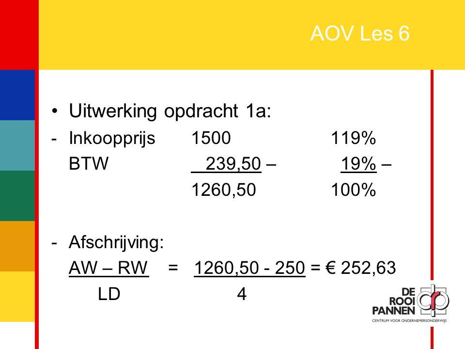 3 AOV Les 6 Uitwerking opdracht 1a: - Inkoopprijs1500119% BTW 239,50 – 19% – 1260,50100% -Afschrijving: AW – RW = 1260,50 - 250 = € 252,63 LD4