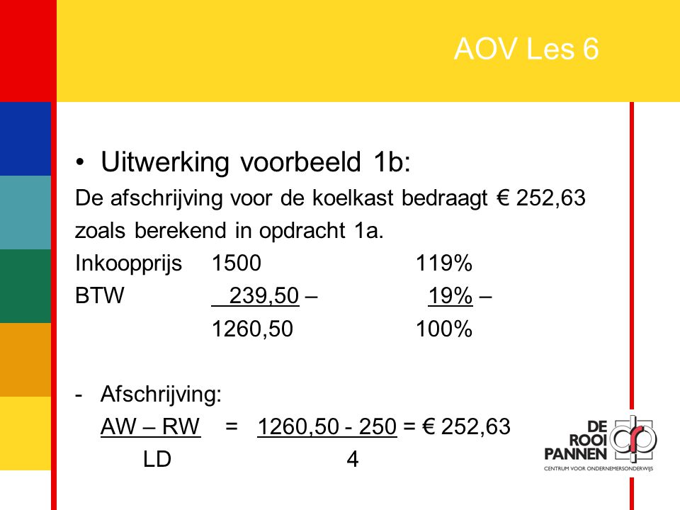 5 AOV Les 6 Uitwerking voorbeeld 1b: De afschrijving voor de koelkast bedraagt € 252,63 zoals berekend in opdracht 1a. Inkoopprijs1500119% BTW 239,50