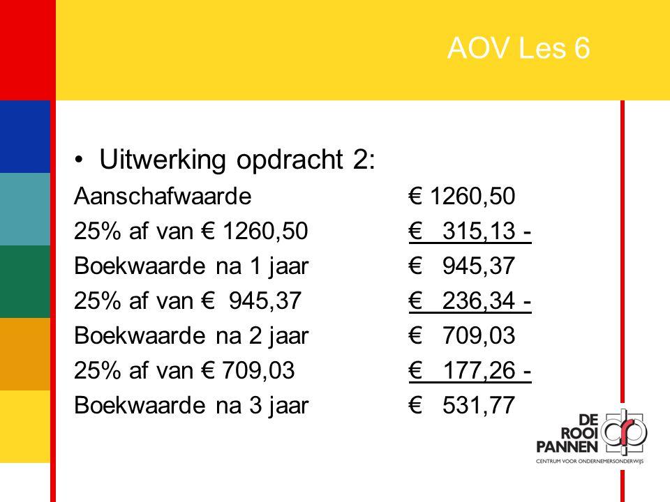 8 AOV Les 6 Uitwerking opdracht 2: Aanschafwaarde€ 1260,50 25% af van € 1260,50 € 315,13 - Boekwaarde na 1 jaar€ 945,37 25% af van € 945,37€ 236,34 -