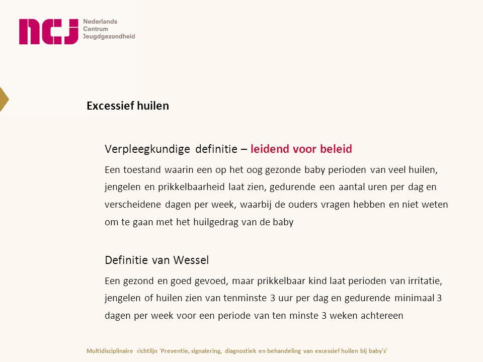Inhoud van de richtlijn (3|3) Bijlage 1Model van ouder- en kindregulatie (risico's en beschermende factoren) Bijlage 2Interactie bij excessief huilen Bijlage 3Voorbeeld 24-uurs dagboek Bijlage 4Inbakeren Bijlage 5Signaleringsinstrumenten en interventies Bijlage 6Ingrijpende gebeurtenissen Bijlage 7Ketenzorg in Nederland Bijlage 8Leden kernredactie en klankbordgroep Bijlage 9Verklarende woordenlijst en afkortingen Bijlage 10Literatuurlijst Multidisciplinaire richtlijn Preventie, signalering, diagnostiek en behandeling van excessief huilen bij baby s