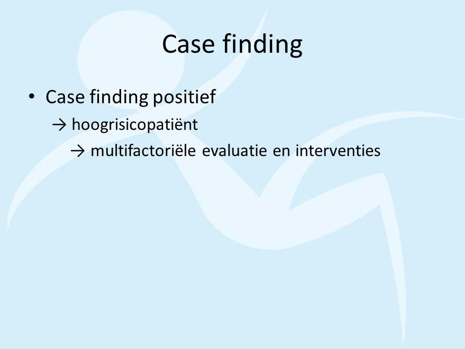 Case finding Case finding positief → hoogrisicopatiënt → multifactoriële evaluatie en interventies