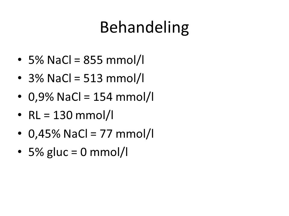 Behandeling 5% NaCl = 855 mmol/l 3% NaCl = 513 mmol/l 0,9% NaCl = 154 mmol/l RL = 130 mmol/l 0,45% NaCl = 77 mmol/l 5% gluc = 0 mmol/l