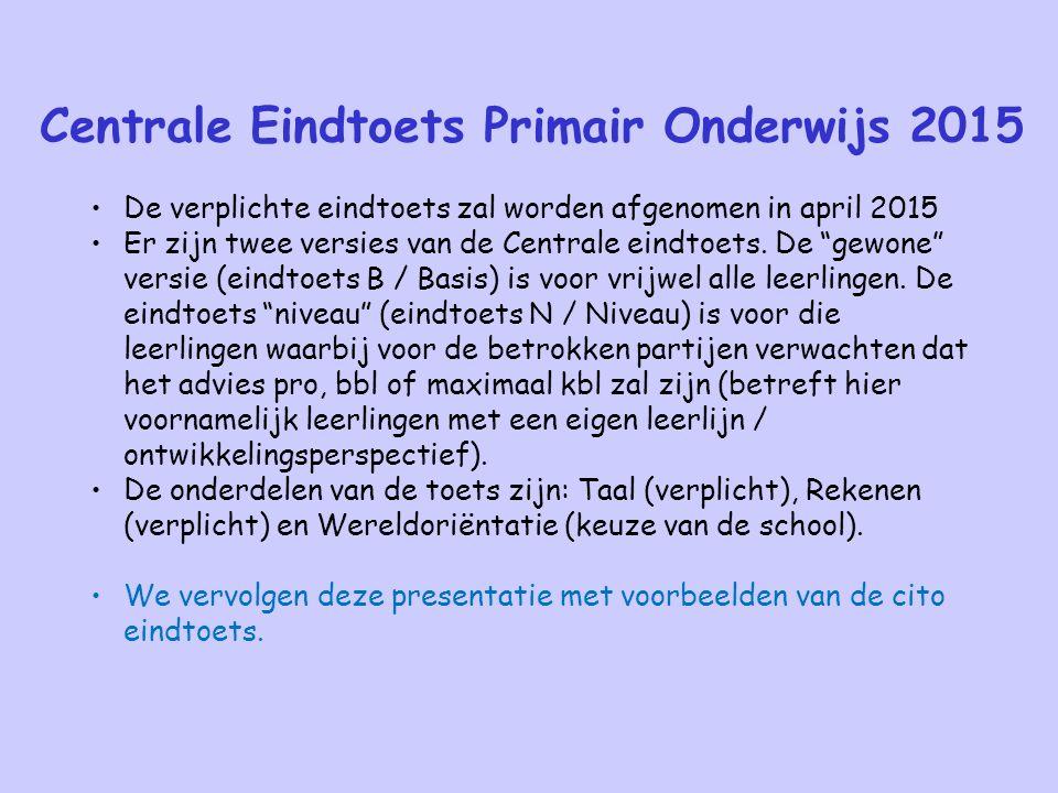 Centrale Eindtoets Primair Onderwijs 2015 De verplichte eindtoets zal worden afgenomen in april 2015 Er zijn twee versies van de Centrale eindtoets. D