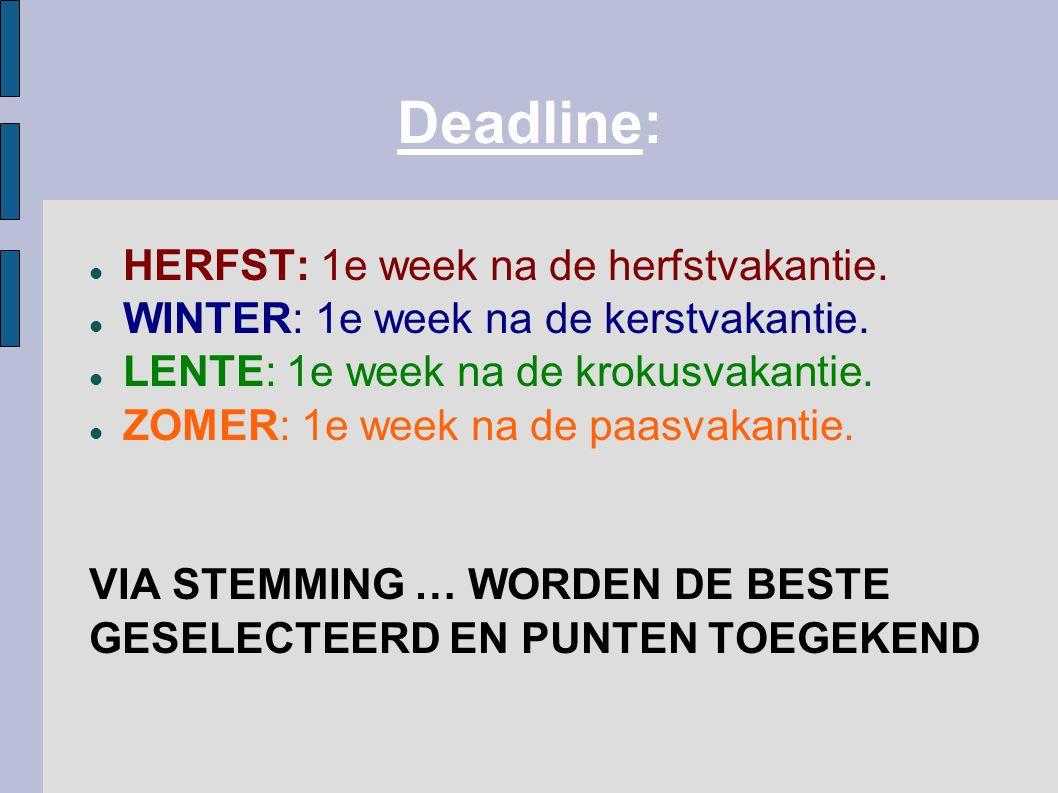 Deadline: HERFST: 1e week na de herfstvakantie. WINTER: 1e week na de kerstvakantie. LENTE: 1e week na de krokusvakantie. ZOMER: 1e week na de paasvak