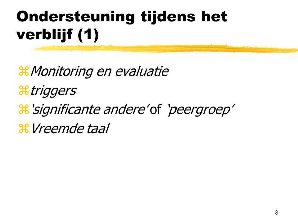 8 Ondersteuning tijdens het verblijf (1) zMonitoring en evaluatie ztriggers z'significante andere' of 'peergroep' zVreemde taal
