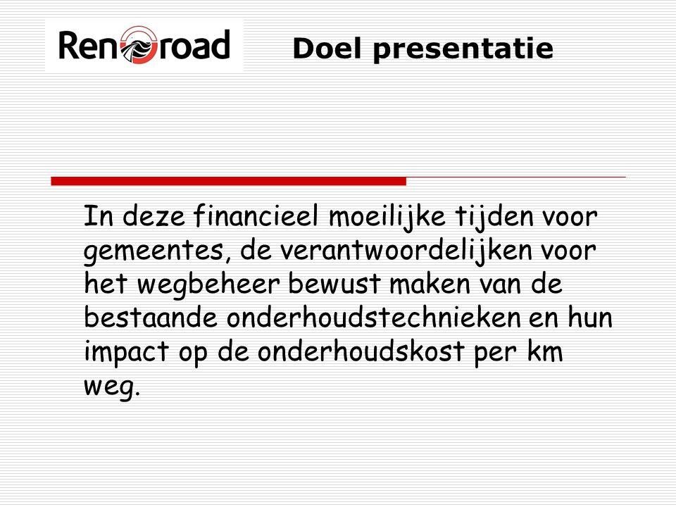 Doel presentatie In deze financieel moeilijke tijden voor gemeentes, de verantwoordelijken voor het wegbeheer bewust maken van de bestaande onderhoudstechnieken en hun impact op de onderhoudskost per km weg.