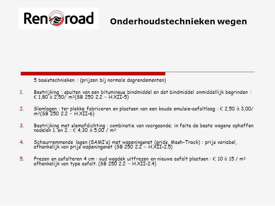 Onderhoudstechnieken wegen 5 basistechnieken : (prijzen bij normale dagrendementen) 1.Bestrijking : spuiten van een bitumineus bindmiddel en dat bindmiddel onmiddellijk begrinden : € 1,80 à 2,50/ m ² (SB 250 2.2 – H.XII-5) 2.Slemlagen : ter plekke fabriceren en plaatsen van een koude emulsie-asfaltlaag : € 2,50 à 3,00/ m ² (SB 250 2.2 – H.XII-6) 3.Bestrijking met slemafdichting : combinatie van voorgaande; in feite de beste wegens opheffen nadelen 1.