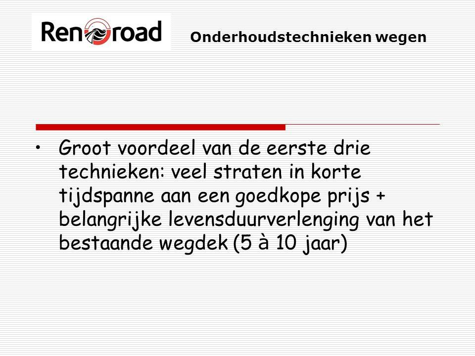 Onderhoudstechnieken wegen Groot voordeel van de eerste drie technieken: veel straten in korte tijdspanne aan een goedkope prijs + belangrijke levensduurverlenging van het bestaande wegdek (5 à 10 jaar)