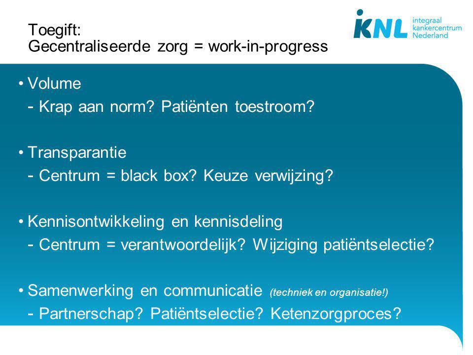 Toegift: Gecentraliseerde zorg = work-in-progress Volume - Krap aan norm? Patiënten toestroom? Transparantie - Centrum = black box? Keuze verwijzing?