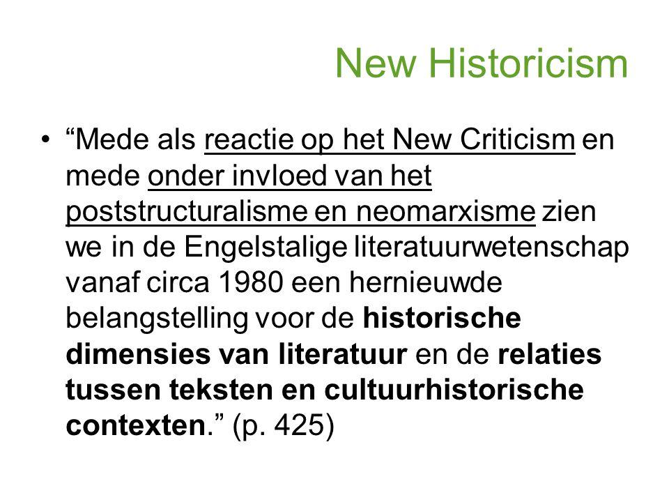 New Historicism Mede als reactie op het New Criticism en mede onder invloed van het poststructuralisme en neomarxisme zien we in de Engelstalige literatuurwetenschap vanaf circa 1980 een hernieuwde belangstelling voor de historische dimensies van literatuur en de relaties tussen teksten en cultuurhistorische contexten. (p.