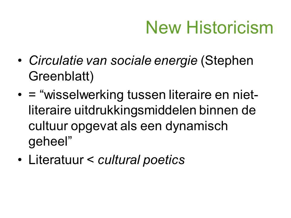 New Historicism Circulatie van sociale energie (Stephen Greenblatt) = wisselwerking tussen literaire en niet- literaire uitdrukkingsmiddelen binnen de cultuur opgevat als een dynamisch geheel Literatuur < cultural poetics