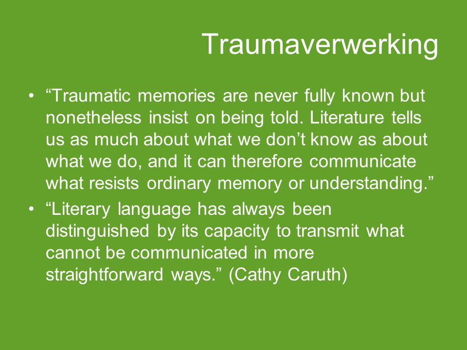 "Traumaverwerking ""Traumatic memories are never fully known but nonetheless insist on being told. Literature tells us as much about what we don't know"