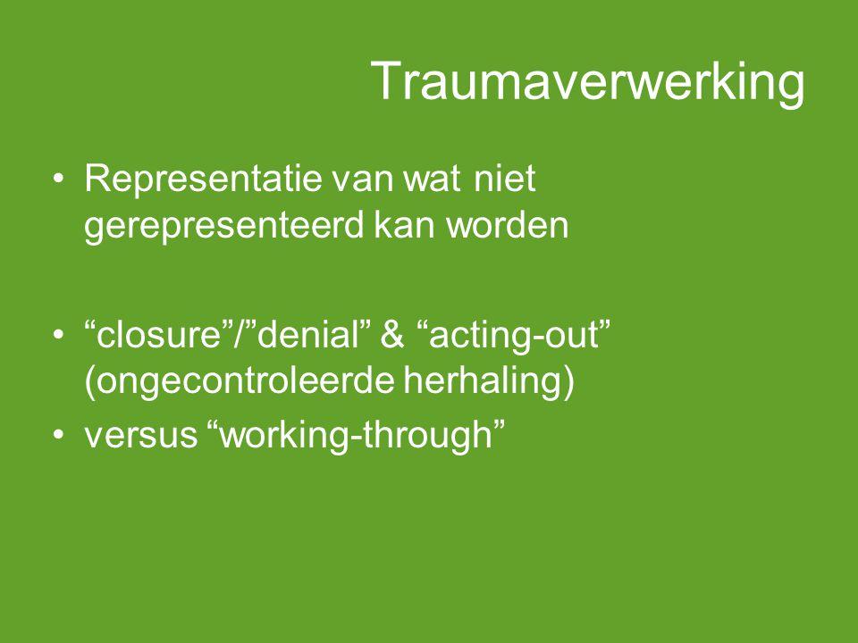 Traumaverwerking Representatie van wat niet gerepresenteerd kan worden closure / denial & acting-out (ongecontroleerde herhaling) versus working-through