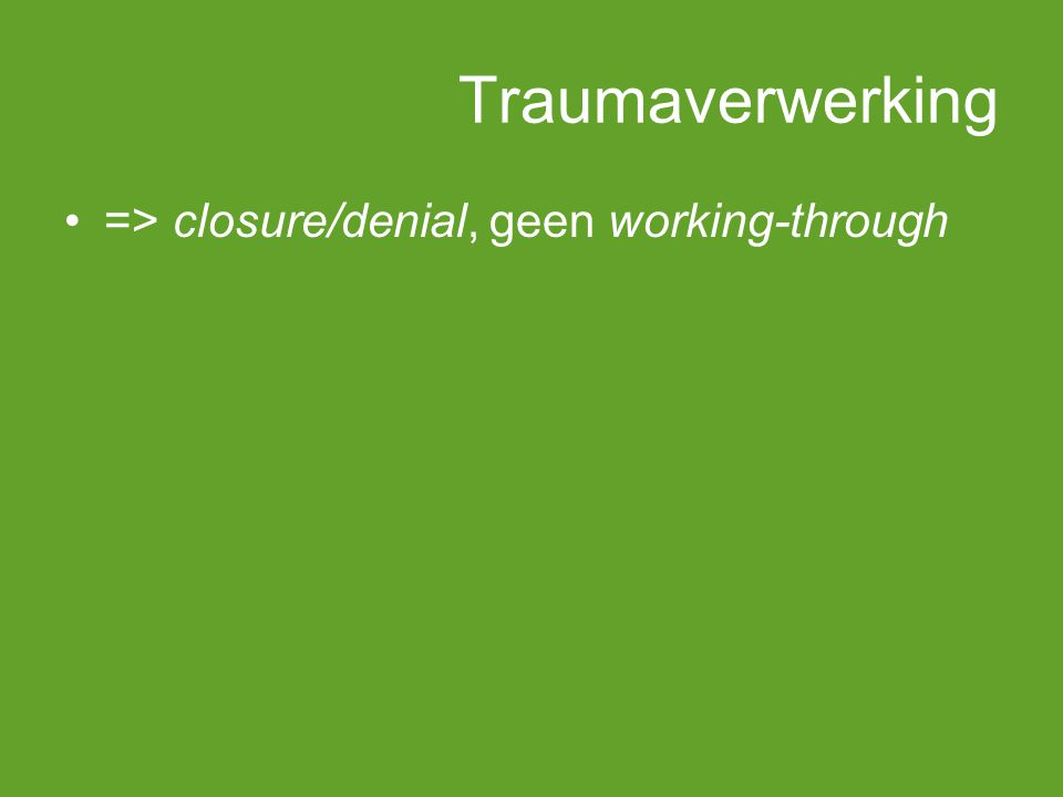 Traumaverwerking => closure/denial, geen working-through