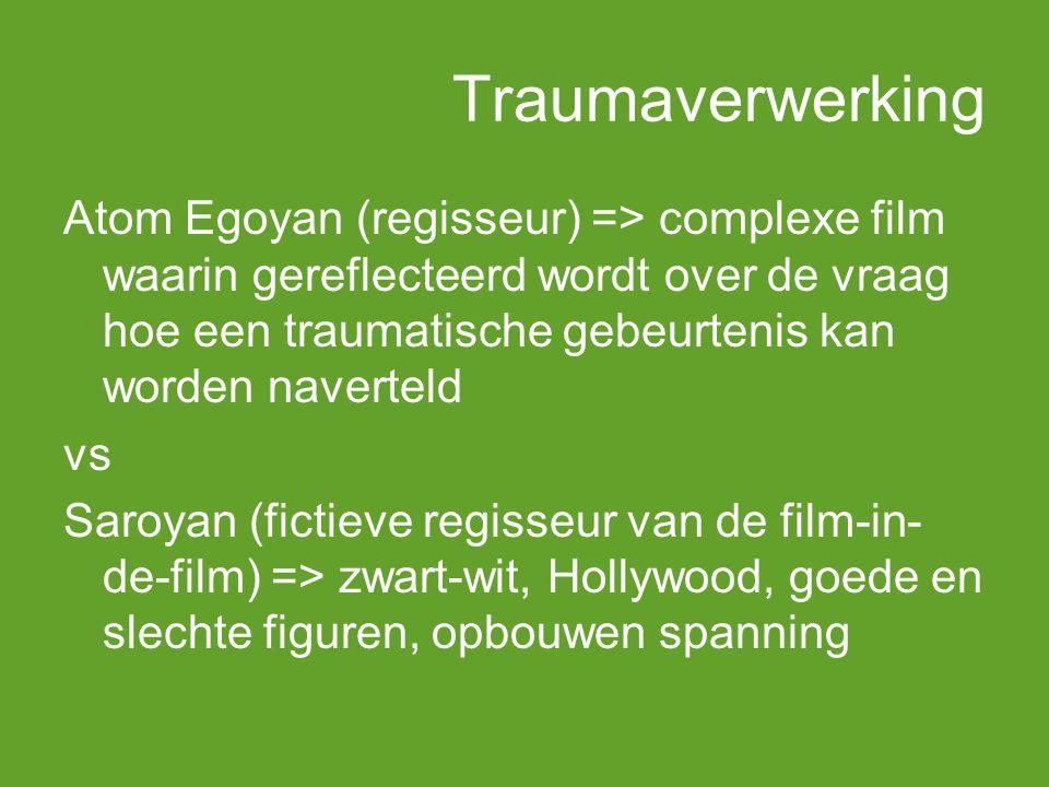 Traumaverwerking Atom Egoyan (regisseur) => complexe film waarin gereflecteerd wordt over de vraag hoe een traumatische gebeurtenis kan worden naverteld vs Saroyan (fictieve regisseur van de film-in- de-film) => zwart-wit, Hollywood, goede en slechte figuren, opbouwen spanning