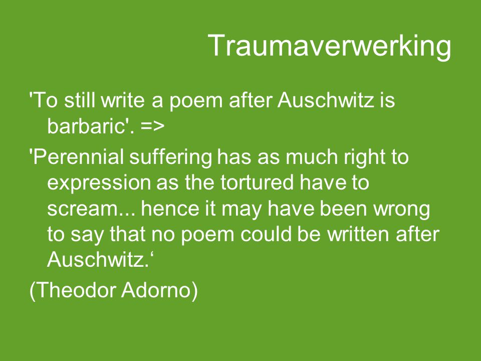 Traumaverwerking 'To still write a poem after Auschwitz is barbaric'. => 'Perennial suffering has as much right to expression as the tortured have to
