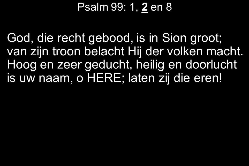 Psalm 99: 1, 2 en 8 God, die recht gebood, is in Sion groot; van zijn troon belacht Hij der volken macht.