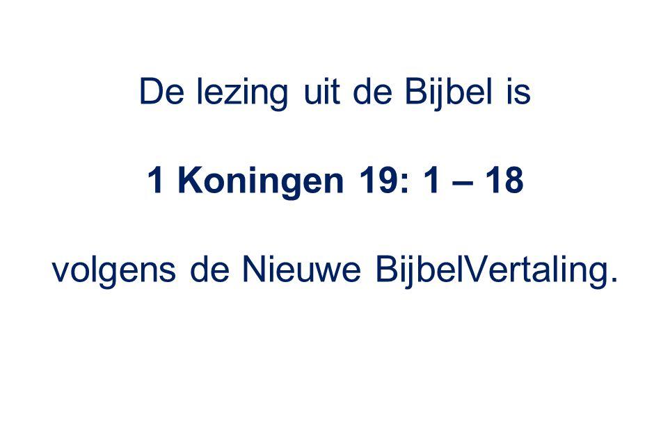 De lezing uit de Bijbel is 1 Koningen 19: 1 – 18 volgens de Nieuwe BijbelVertaling.