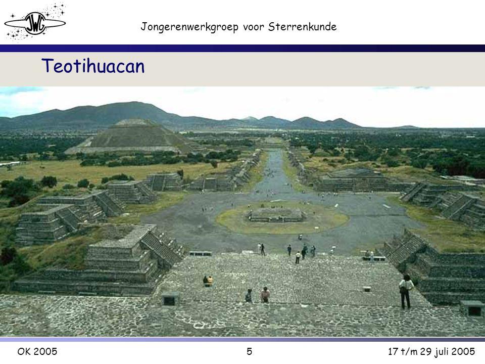 5 Jongerenwerkgroep voor Sterrenkunde OK 200517 t/m 29 juli 2005 Teotihuacan