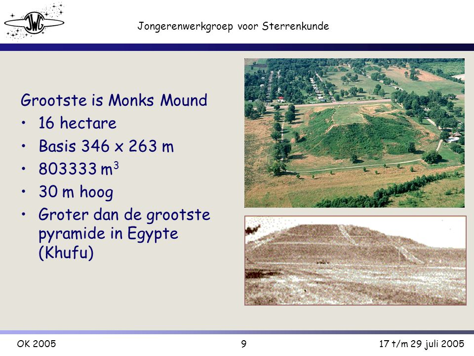 9 Jongerenwerkgroep voor Sterrenkunde OK 200517 t/m 29 juli 2005 Grootste is Monks Mound 16 hectare Basis 346 x 263 m 803333 m 3 30 m hoog Groter dan de grootste pyramide in Egypte (Khufu)