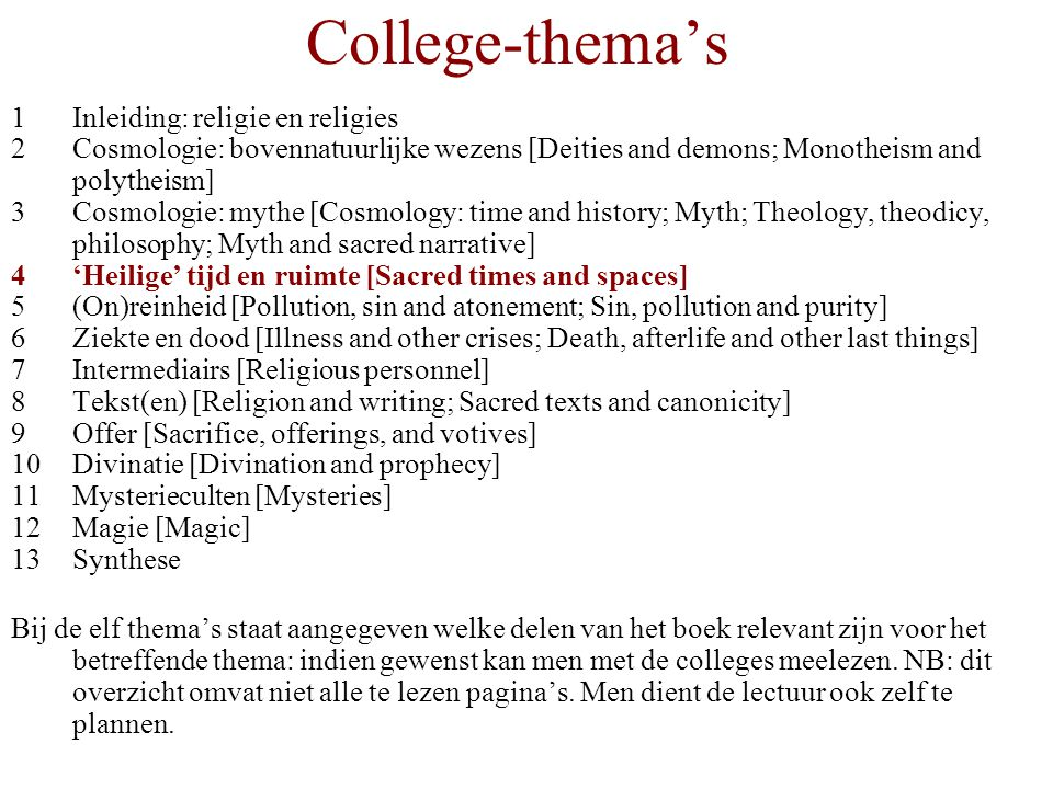 College-thema's 1Inleiding: religie en religies 2Cosmologie: bovennatuurlijke wezens [Deities and demons; Monotheism and polytheism] 3Cosmologie: mythe [Cosmology: time and history; Myth; Theology, theodicy, philosophy; Myth and sacred narrative] 4'Heilige' tijd en ruimte [Sacred times and spaces] 5(On)reinheid [Pollution, sin and atonement; Sin, pollution and purity] 6Ziekte en dood [Illness and other crises; Death, afterlife and other last things] 7Intermediairs [Religious personnel] 8Tekst(en) [Religion and writing; Sacred texts and canonicity] 9Offer [Sacrifice, offerings, and votives] 10Divinatie [Divination and prophecy] 11Mysterieculten [Mysteries] 12Magie [Magic] 13Synthese Bij de elf thema's staat aangegeven welke delen van het boek relevant zijn voor het betreffende thema: indien gewenst kan men met de colleges meelezen.