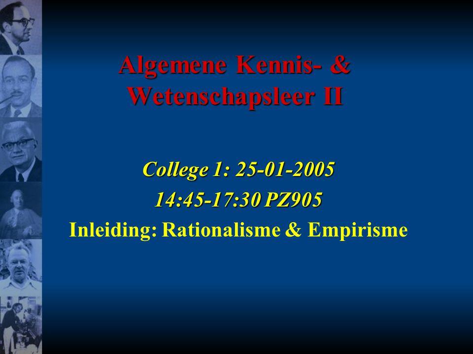 Algemene Kennis- & Wetenschapsleer II College 1: 25-01-2005 14:45-17:30 PZ905 Inleiding: Rationalisme & Empirisme
