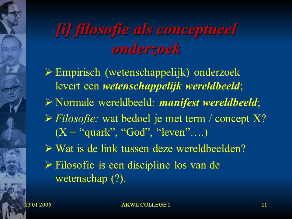 25 01 2005AKWII COLLEGE 111 [i] filosofie als conceptueel onderzoek  Empirisch (wetenschappelijk) onderzoek levert een wetenschappelijk wereldbeeld;