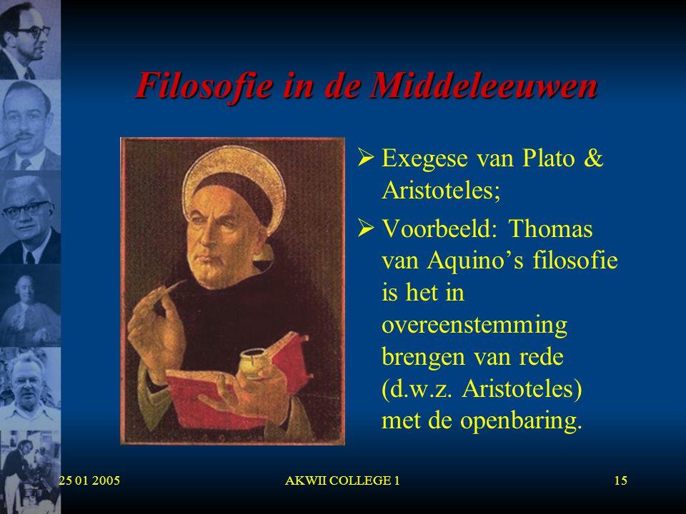 25 01 2005AKWII COLLEGE 115 Filosofie in de Middeleeuwen  Exegese van Plato & Aristoteles;  Voorbeeld: Thomas van Aquino's filosofie is het in overe