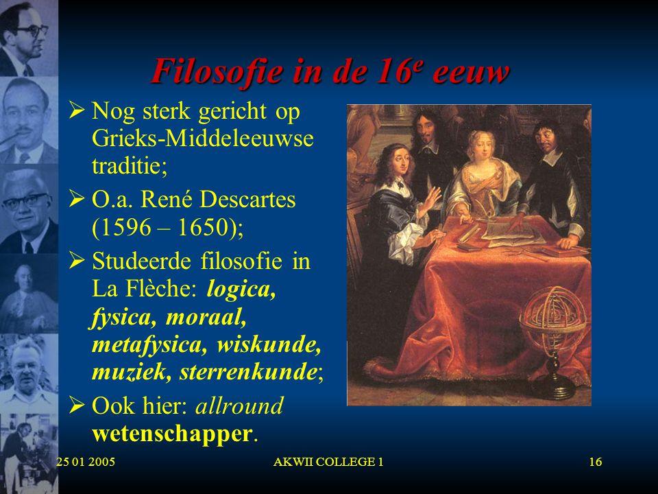 25 01 2005AKWII COLLEGE 116 Filosofie in de 16 e eeuw  Nog sterk gericht op Grieks-Middeleeuwse traditie;  O.a. René Descartes (1596 – 1650);  Stud