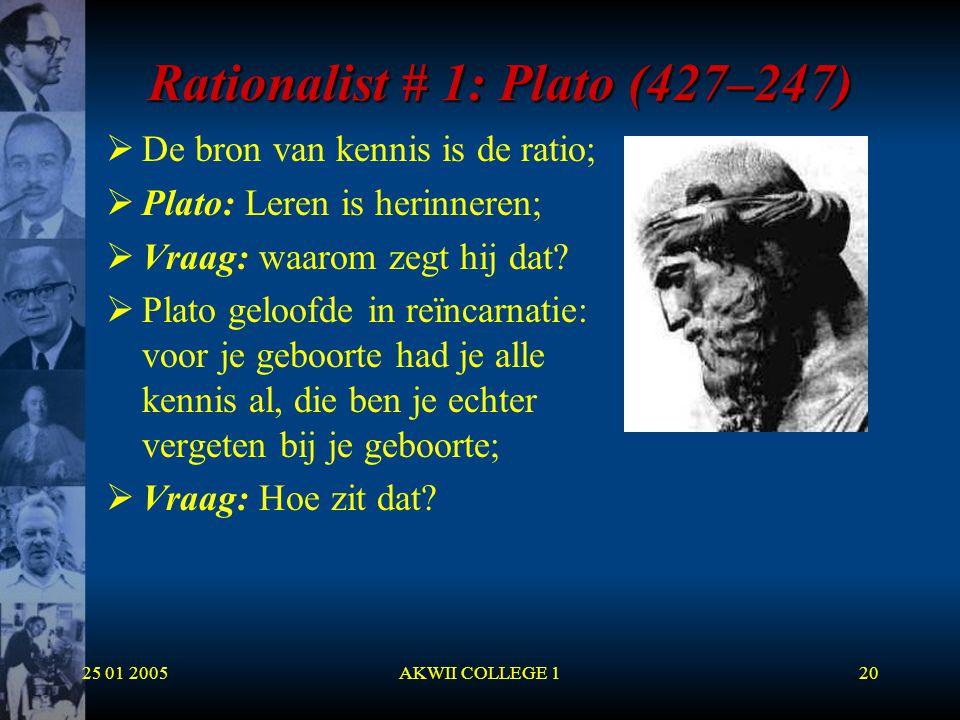 25 01 2005AKWII COLLEGE 120 Rationalist # 1: Plato (427–247)  De bron van kennis is de ratio;  Plato: Leren is herinneren;  Vraag: waarom zegt hij