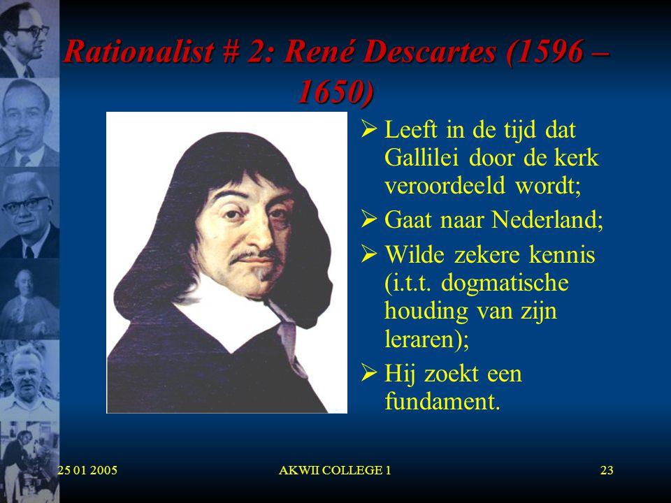 25 01 2005AKWII COLLEGE 123 Rationalist # 2: René Descartes (1596 – 1650)  Leeft in de tijd dat Gallilei door de kerk veroordeeld wordt;  Gaat naar