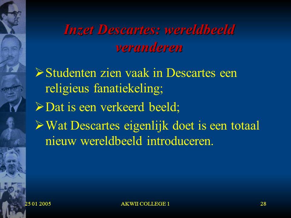 25 01 2005AKWII COLLEGE 128 Inzet Descartes: wereldbeeld veranderen  Studenten zien vaak in Descartes een religieus fanatiekeling;  Dat is een verke
