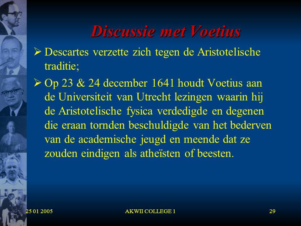 25 01 2005AKWII COLLEGE 129 Discussie met Voetius  Descartes verzette zich tegen de Aristotelische traditie;  Op 23 & 24 december 1641 houdt Voetius
