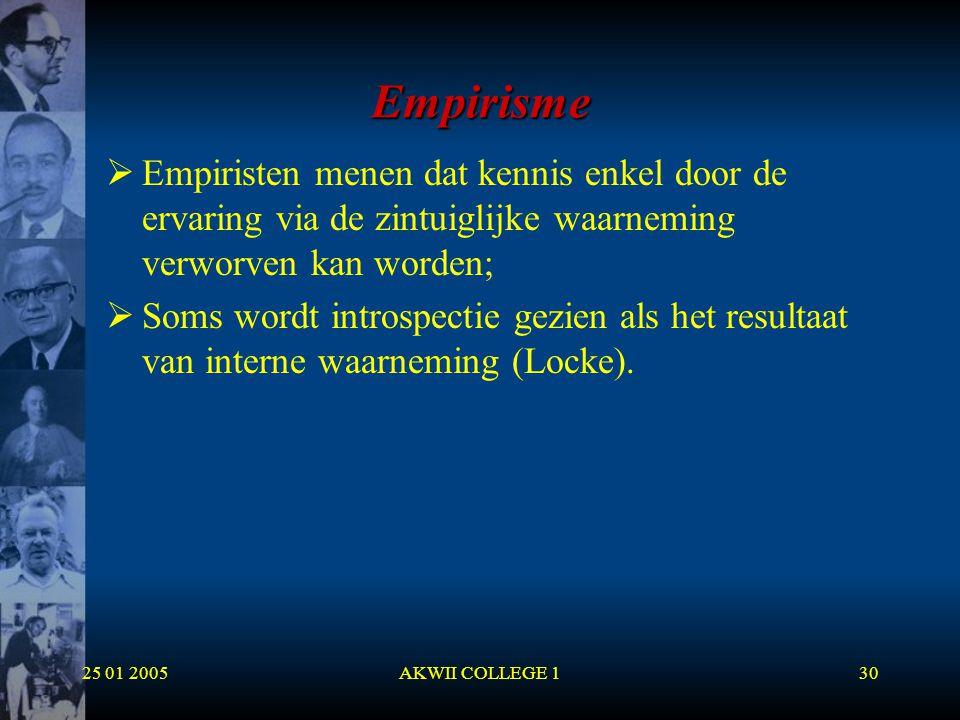 25 01 2005AKWII COLLEGE 130 Empirisme  Empiristen menen dat kennis enkel door de ervaring via de zintuiglijke waarneming verworven kan worden;  Soms