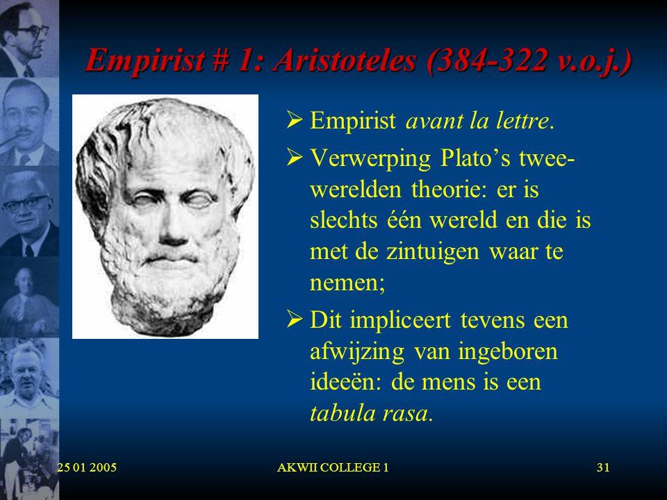 25 01 2005AKWII COLLEGE 131 Empirist # 1: Aristoteles (384-322 v.o.j.)  Empirist avant la lettre.  Verwerping Plato's twee- werelden theorie: er is