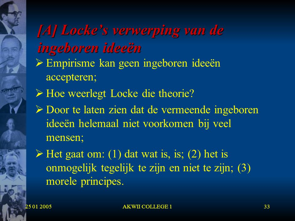 25 01 2005AKWII COLLEGE 133 [A] Locke's verwerping van de ingeboren ideeën  Empirisme kan geen ingeboren ideeën accepteren;  Hoe weerlegt Locke die