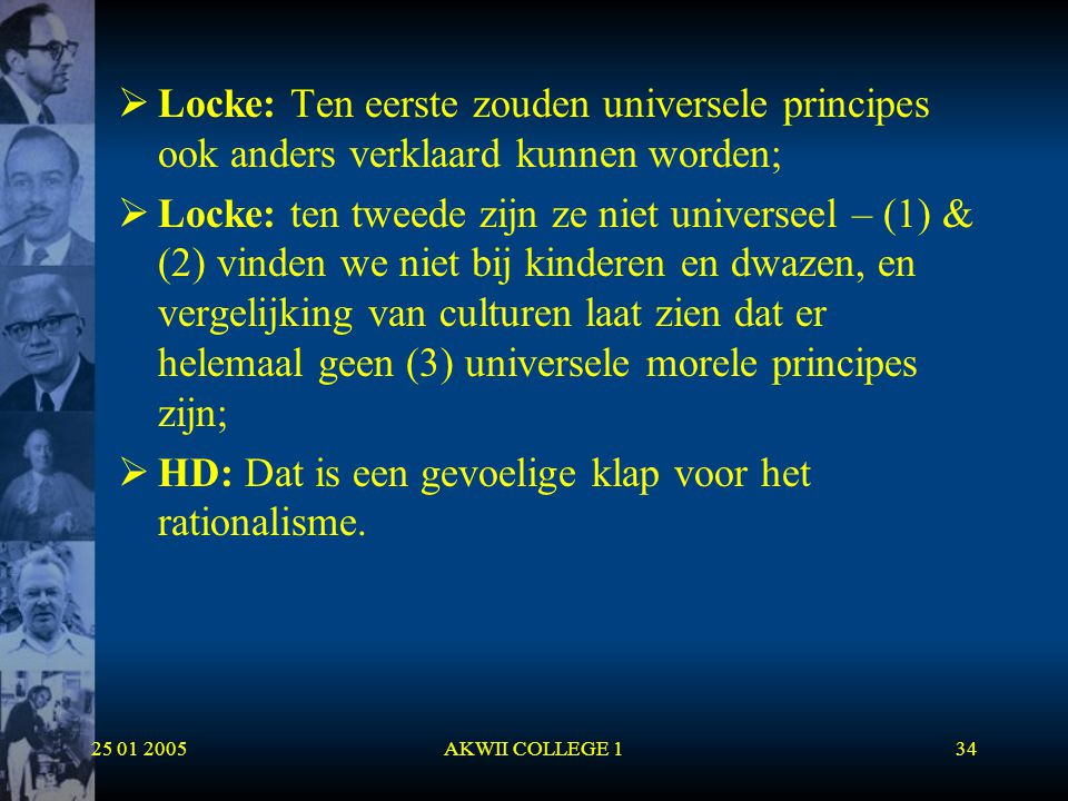 25 01 2005AKWII COLLEGE 134  Locke: Ten eerste zouden universele principes ook anders verklaard kunnen worden;  Locke: ten tweede zijn ze niet unive
