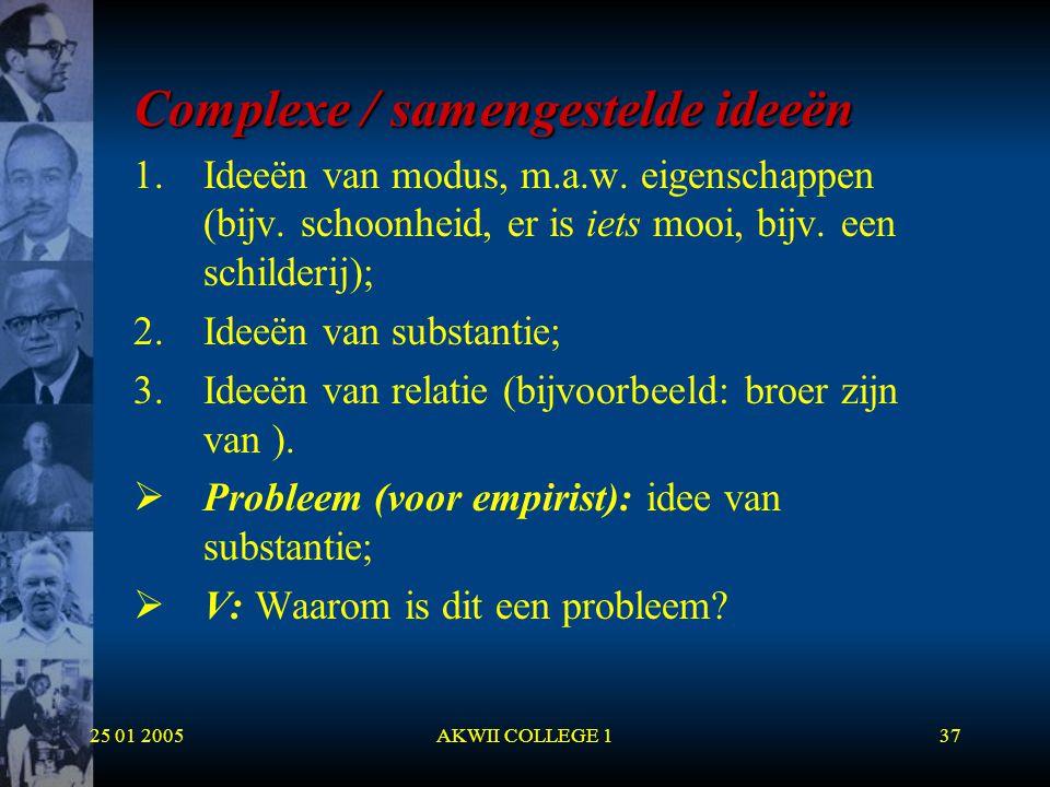 25 01 2005AKWII COLLEGE 137 Complexe / samengestelde ideeën 1.Ideeën van modus, m.a.w. eigenschappen (bijv. schoonheid, er is iets mooi, bijv. een sch