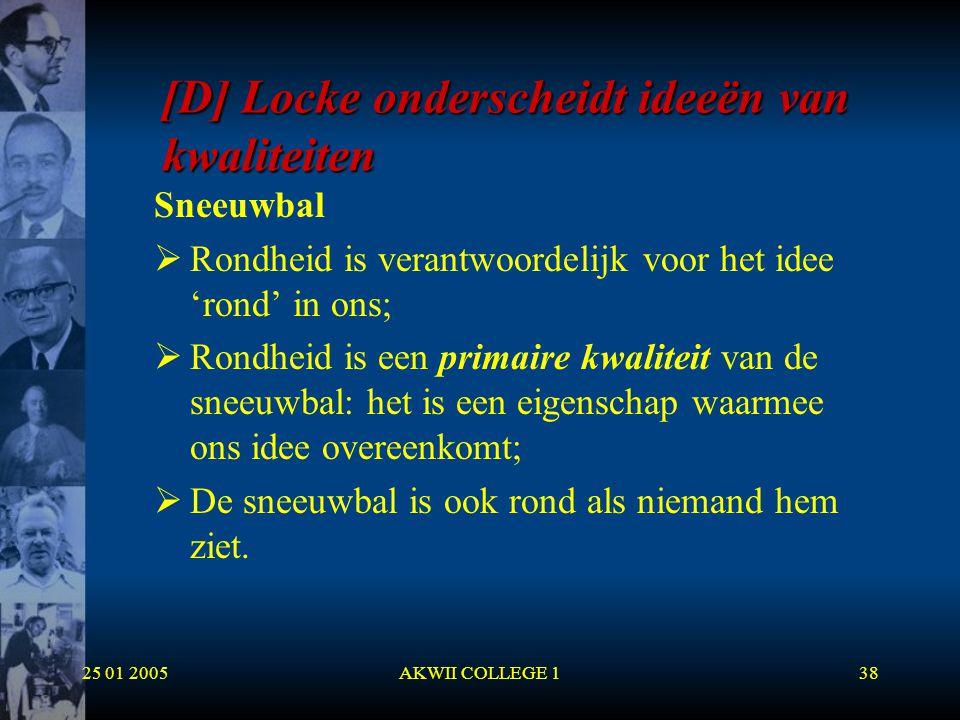 25 01 2005AKWII COLLEGE 138 [D] Locke onderscheidt ideeën van kwaliteiten Sneeuwbal  Rondheid is verantwoordelijk voor het idee 'rond' in ons;  Rond