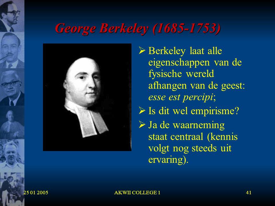 25 01 2005AKWII COLLEGE 141 George Berkeley (1685-1753)  Berkeley laat alle eigenschappen van de fysische wereld afhangen van de geest: esse est perc