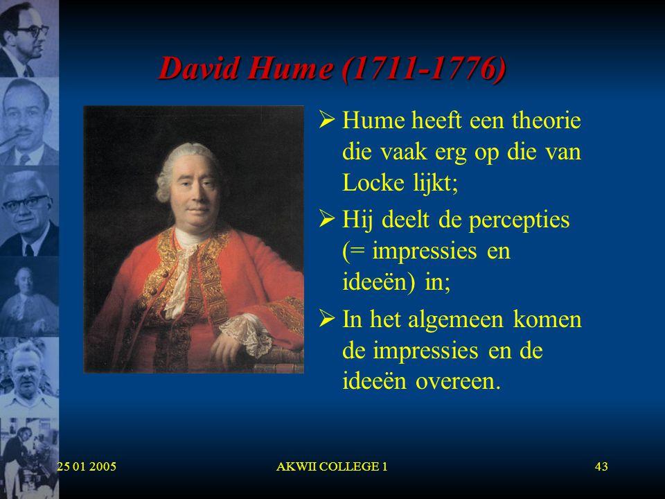 25 01 2005AKWII COLLEGE 143 David Hume (1711-1776)  Hume heeft een theorie die vaak erg op die van Locke lijkt;  Hij deelt de percepties (= impressi