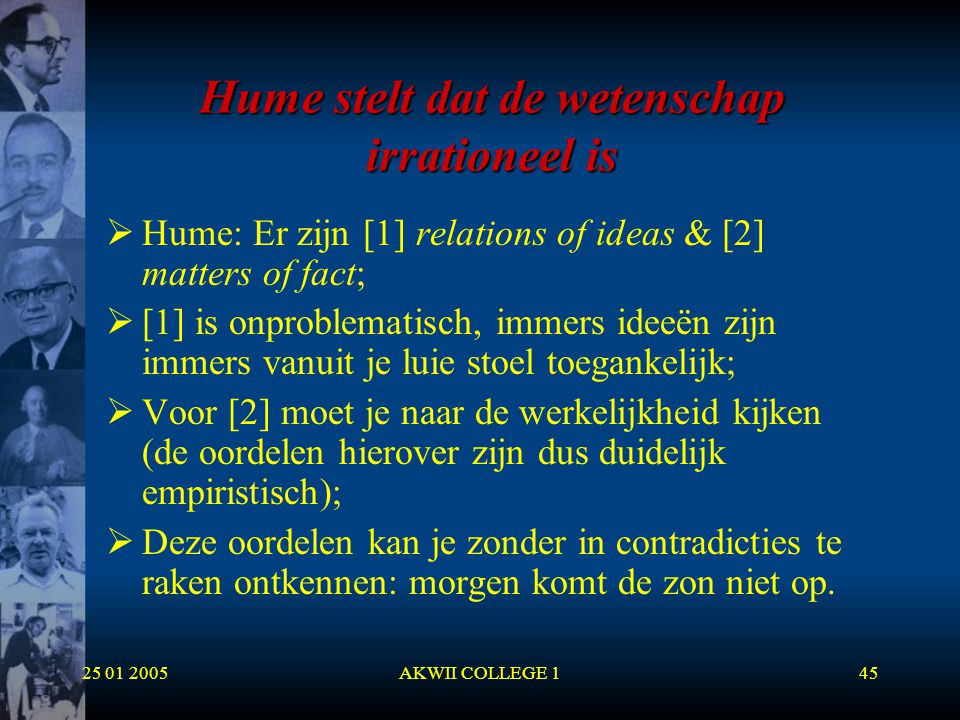 25 01 2005AKWII COLLEGE 145 Hume stelt dat de wetenschap irrationeel is  Hume: Er zijn [1] relations of ideas & [2] matters of fact;  [1] is onprobl