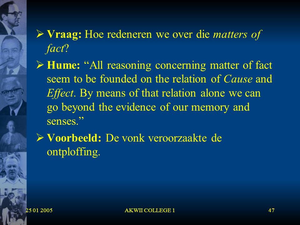 "25 01 2005AKWII COLLEGE 147  Vraag: Hoe redeneren we over die matters of fact?  Hume: ""All reasoning concerning matter of fact seem to be founded on"