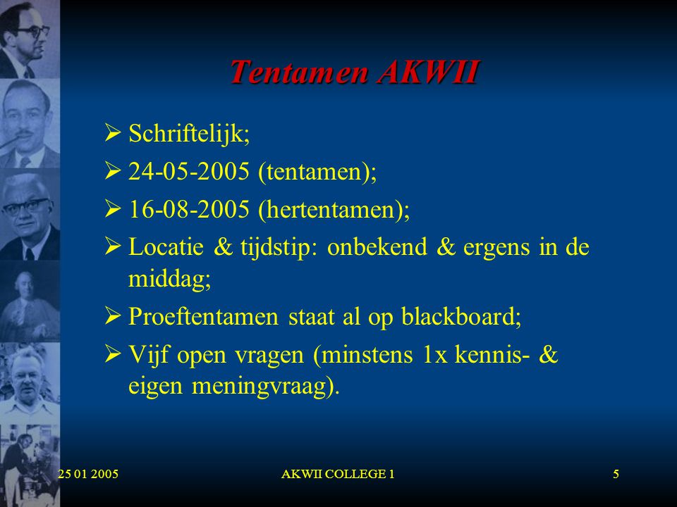 25 01 2005AKWII COLLEGE 15 Tentamen AKWII  Schriftelijk;  24-05-2005 (tentamen);  16-08-2005 (hertentamen);  Locatie & tijdstip: onbekend & ergens