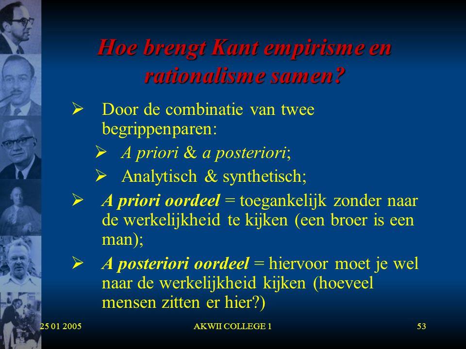 25 01 2005AKWII COLLEGE 153 Hoe brengt Kant empirisme en rationalisme samen?  Door de combinatie van twee begrippenparen:  A priori & a posteriori;