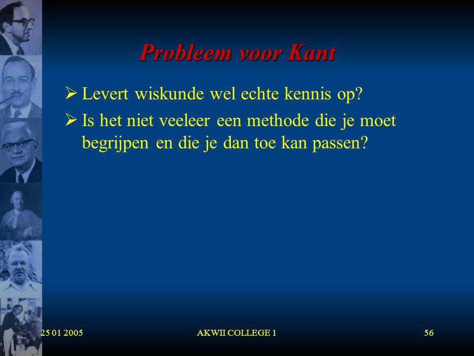 25 01 2005AKWII COLLEGE 156 Probleem voor Kant  Levert wiskunde wel echte kennis op?  Is het niet veeleer een methode die je moet begrijpen en die j